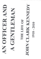 An Officer and  a Gentleman, the Life of John Clark Kennedy 1918 - 2010